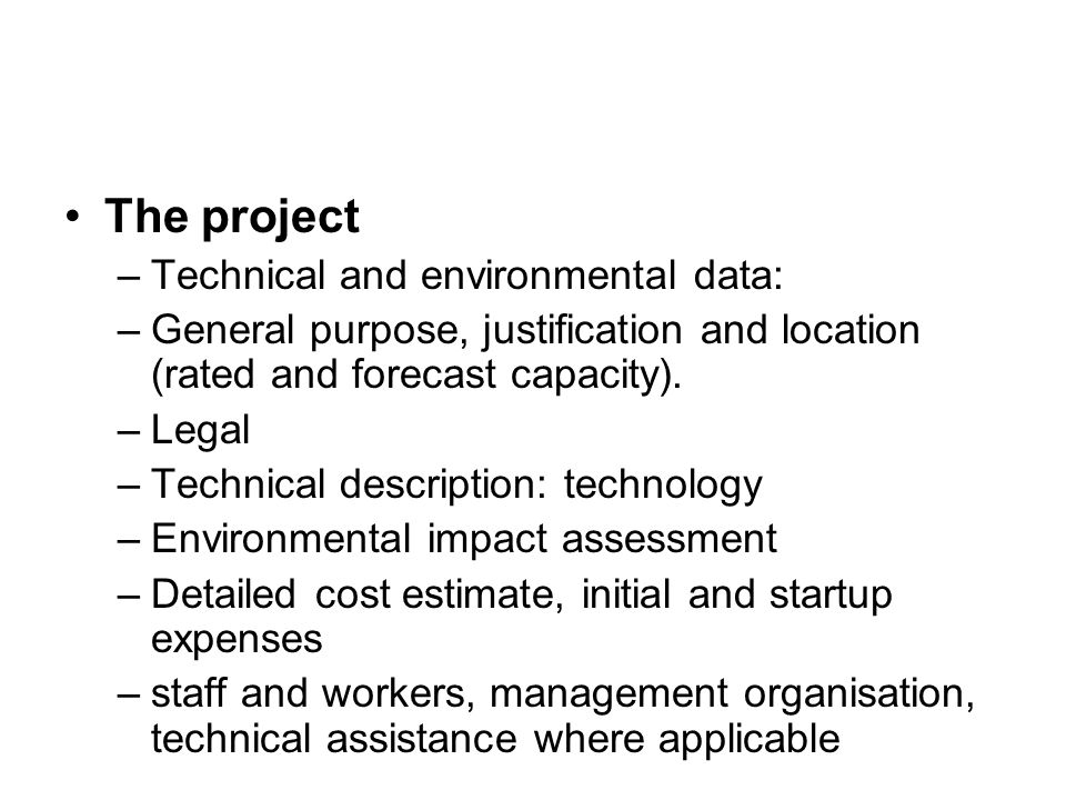 The project –Technical and environmental data: –General purpose, justification and location (rated and forecast capacity). –Legal –Technical descripti