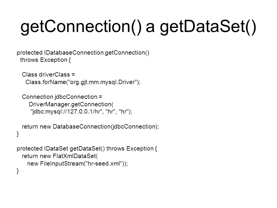 getConnection() a getDataSet() protected IDatabaseConnection getConnection() throws Exception { Class driverClass = Class.forName( org.gjt.mm.mysql.Driver ); Connection jdbcConnection = DriverManager.getConnection( jdbc:mysql://127.0.0.1/hr , hr , hr ); return new DatabaseConnection(jdbcConnection); } protected IDataSet getDataSet() throws Exception { return new FlatXmlDataSet( new FileInputStream( hr-seed.xml )); }
