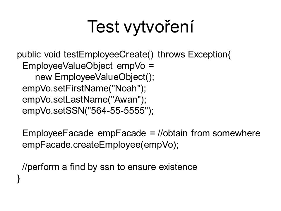 Test vytvoření public void testEmployeeCreate() throws Exception{ EmployeeValueObject empVo = new EmployeeValueObject(); empVo.setFirstName( Noah ); empVo.setLastName( Awan ); empVo.setSSN( 564-55-5555 ); EmployeeFacade empFacade = //obtain from somewhere empFacade.createEmployee(empVo); //perform a find by ssn to ensure existence }