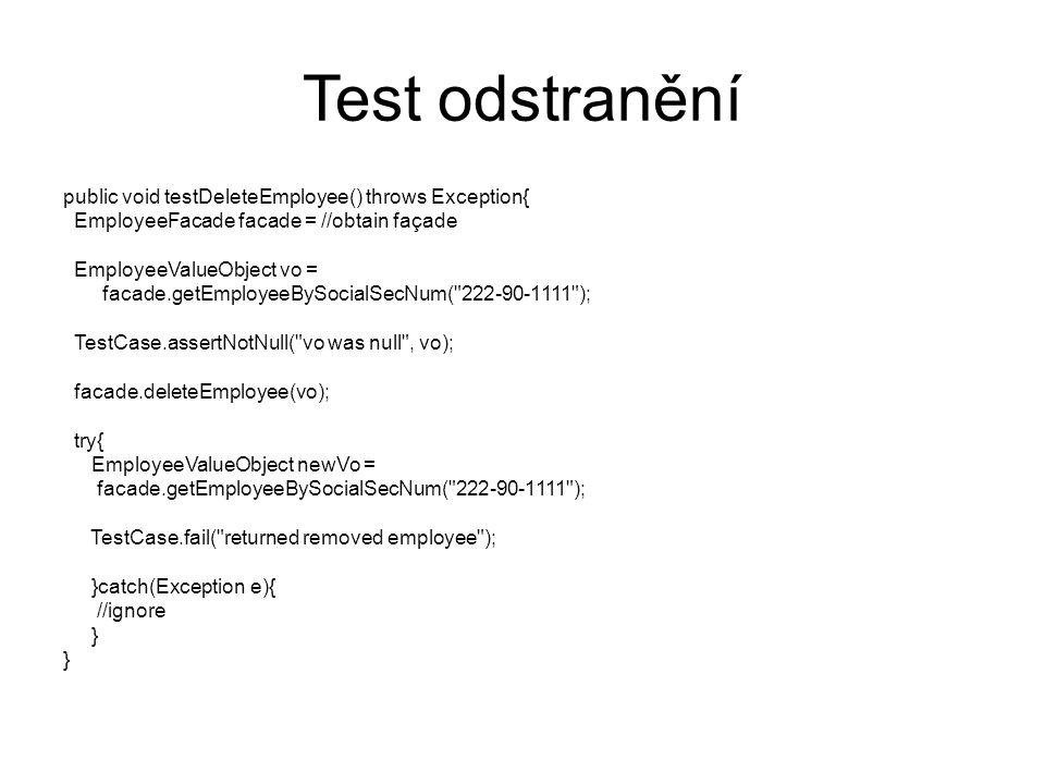 Test odstranění public void testDeleteEmployee() throws Exception{ EmployeeFacade facade = //obtain façade EmployeeValueObject vo = facade.getEmployeeBySocialSecNum( 222-90-1111 ); TestCase.assertNotNull( vo was null , vo); facade.deleteEmployee(vo); try{ EmployeeValueObject newVo = facade.getEmployeeBySocialSecNum( 222-90-1111 ); TestCase.fail( returned removed employee ); }catch(Exception e){ //ignore }