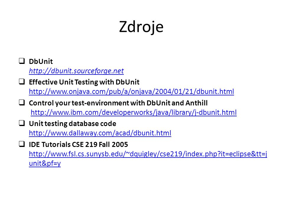 Zdroje  DbUnit http://dbunit.sourceforge.net http://dbunit.sourceforge.net  Effective Unit Testing with DbUnit http://www.onjava.com/pub/a/onjava/2004/01/21/dbunit.html http://www.onjava.com/pub/a/onjava/2004/01/21/dbunit.html  Control your test-environment with DbUnit and Anthill http://www.ibm.com/developerworks/java/library/j-dbunit.htmlhttp://www.ibm.com/developerworks/java/library/j-dbunit.html  Unit testing database code http://www.dallaway.com/acad/dbunit.html http://www.dallaway.com/acad/dbunit.html  IDE Tutorials CSE 219 Fall 2005 http://www.fsl.cs.sunysb.edu/~dquigley/cse219/index.php it=eclipse&tt=j unit&pf=y http://www.fsl.cs.sunysb.edu/~dquigley/cse219/index.php it=eclipse&tt=j unit&pf=y