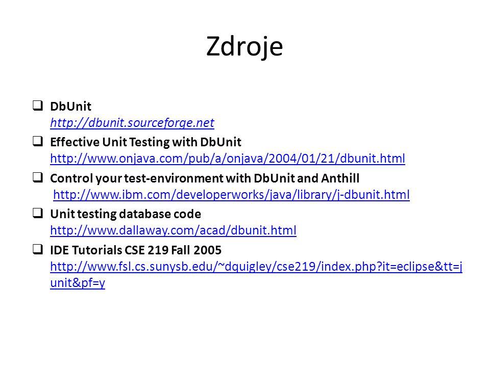 Zdroje  DbUnit http://dbunit.sourceforge.net http://dbunit.sourceforge.net  Effective Unit Testing with DbUnit http://www.onjava.com/pub/a/onjava/2004/01/21/dbunit.html http://www.onjava.com/pub/a/onjava/2004/01/21/dbunit.html  Control your test-environment with DbUnit and Anthill http://www.ibm.com/developerworks/java/library/j-dbunit.htmlhttp://www.ibm.com/developerworks/java/library/j-dbunit.html  Unit testing database code http://www.dallaway.com/acad/dbunit.html http://www.dallaway.com/acad/dbunit.html  IDE Tutorials CSE 219 Fall 2005 http://www.fsl.cs.sunysb.edu/~dquigley/cse219/index.php it=eclipse&tt=j unit&pf=y http://www.fsl.cs.sunysb.edu/~dquigley/cse219/index.php it=eclipse&tt=j unit&pf=y