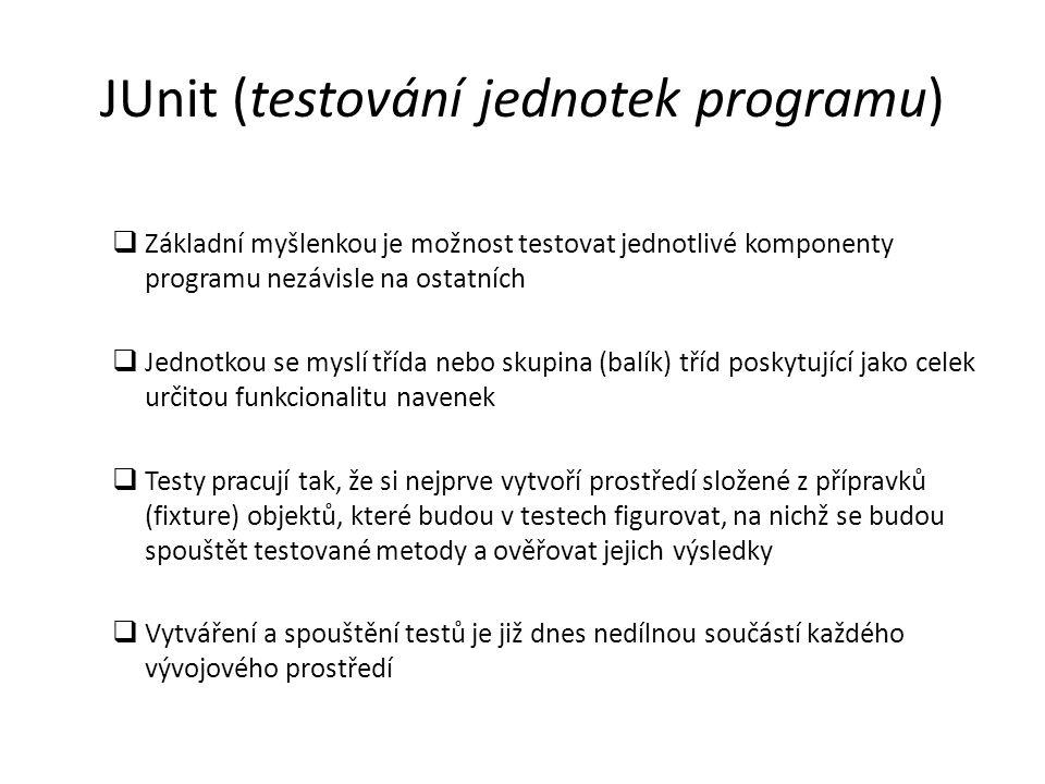 Ukázka fragmentu JUnit testovací třídy k prověření třídy Stack public class StackTest extends JUnit.framework.TestCase { private Stack st; public StackTest(String testCaseName) { super(testCaseName); } // vytvoří přípravek, nastaví prostředí každého testu public void setUp() { st = new Stack(10); } // testuje prázdnost právě vytvořeného zásobníku public void testEmptyAfterCreation() { assertTrue( Stack should be empty after creation. , st.isEmpty()); } // testuje neprázdnost zásobníku po vložení prvku public void testPushPopEquals() { st.push( something ); assertEquals( What was pushed, must be popped... , something , st.pop()); }...