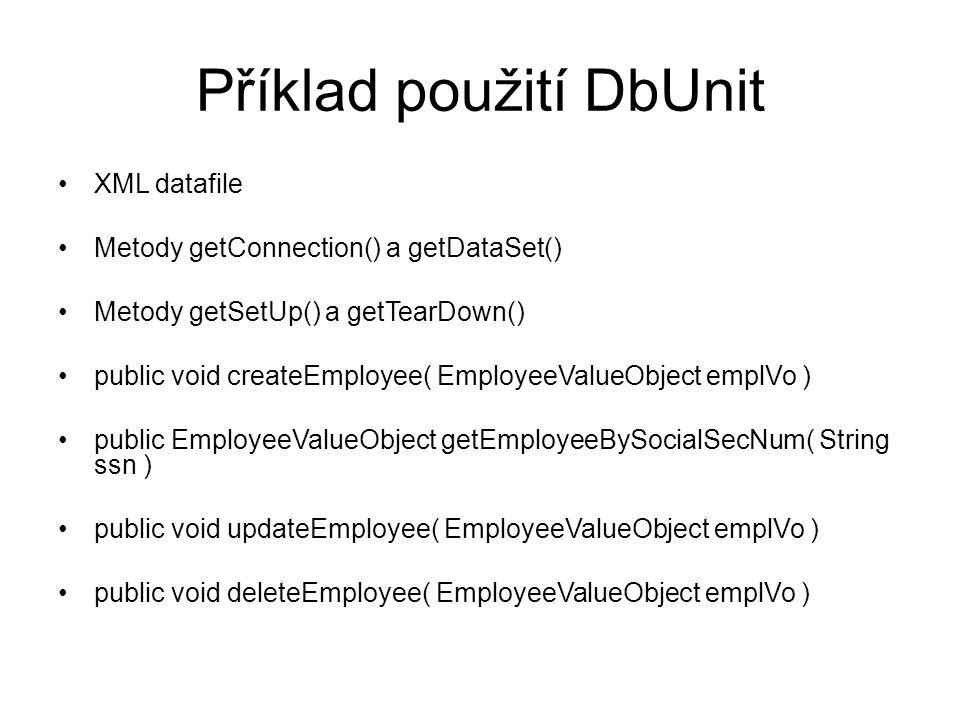 Příklad použití DbUnit XML datafile Metody getConnection() a getDataSet() Metody getSetUp() a getTearDown() public void createEmployee( EmployeeValueObject emplVo ) public EmployeeValueObject getEmployeeBySocialSecNum( String ssn ) public void updateEmployee( EmployeeValueObject emplVo ) public void deleteEmployee( EmployeeValueObject emplVo )