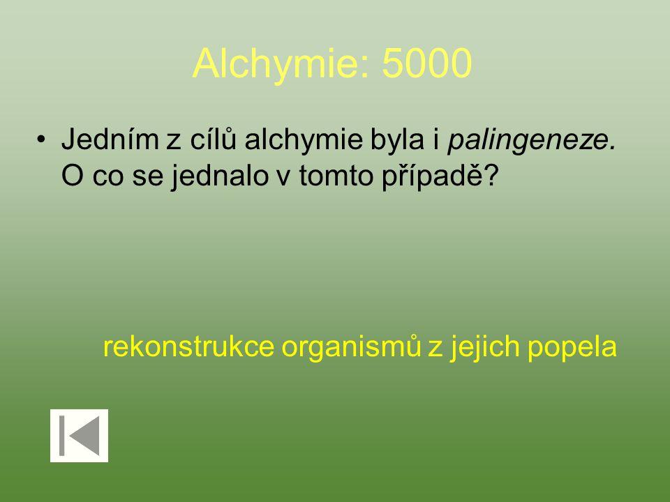 Alchymie: 5000 Jedním z cílů alchymie byla i palingeneze. O co se jednalo v tomto případě? rekonstrukce organismů z jejich popela