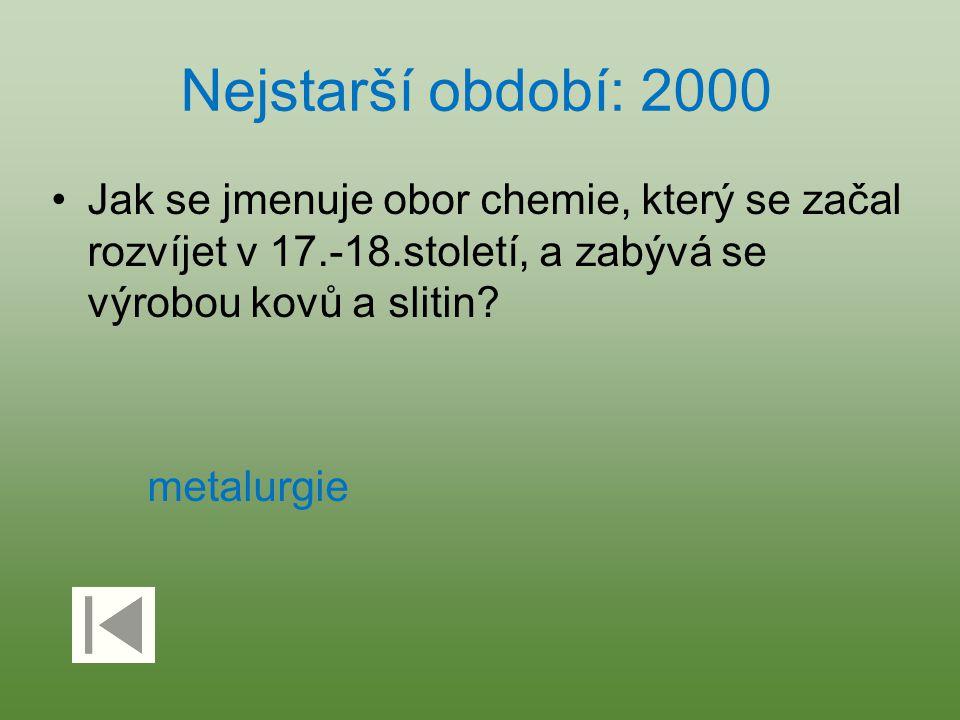 Nejstarší období: 2000 Jak se jmenuje obor chemie, který se začal rozvíjet v 17.-18.století, a zabývá se výrobou kovů a slitin? metalurgie