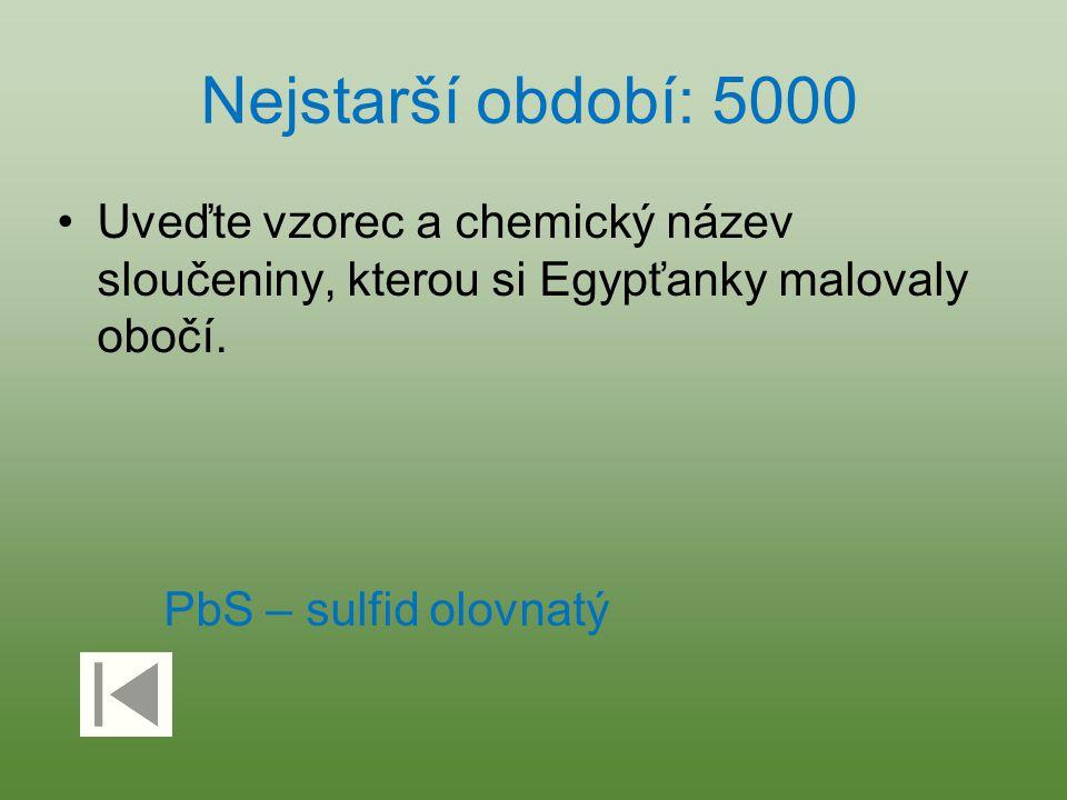 Nejstarší období: 5000 Uveďte vzorec a chemický název sloučeniny, kterou si Egypťanky malovaly obočí. PbS – sulfid olovnatý