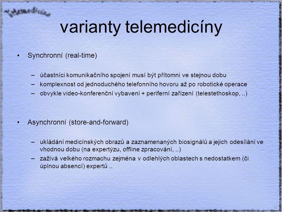 varianty telemedicíny Synchronní (real-time) –účastníci komunikačního spojení musí být přítomni ve stejnou dobu –komplexnost od jednoduchého telefonního hovoru až po robotické operace –obvykle video-konferenční vybavení + periferní zařízení (telestethoskop,..) Asynchronní (store-and-forward) –ukládání medicínských obrazů a zaznamenaných biosignálů a jejich odesílání ve vhodnou dobu (na expertýzu, offline zpracování,..) –zažívá velkého rozmachu zejména v odlehlých oblastech s nedostatkem (či úplnou absencí) expertů..