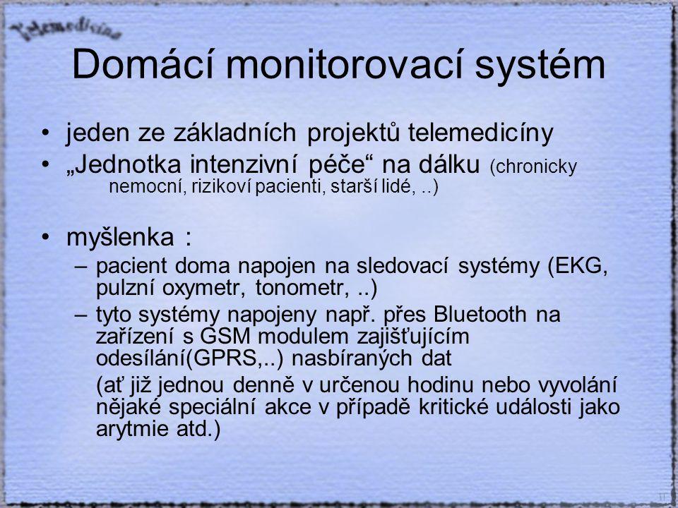 """Domácí monitorovací systém jeden ze základních projektů telemedicíny """"Jednotka intenzivní péče na dálku (chronicky nemocní, rizikoví pacienti, starší lidé,..) myšlenka : –pacient doma napojen na sledovací systémy (EKG, pulzní oxymetr, tonometr,..) –tyto systémy napojeny např."""