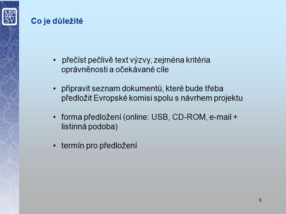 9 přečíst pečlivě text výzvy, zejména kritéria oprávněnosti a očekávané cíle připravit seznam dokumentů, které bude třeba předložit Evropské komisi spolu s návrhem projektu forma předložení (online: USB, CD-ROM, e-mail + listinná podoba) termín pro předložení Co je důležité