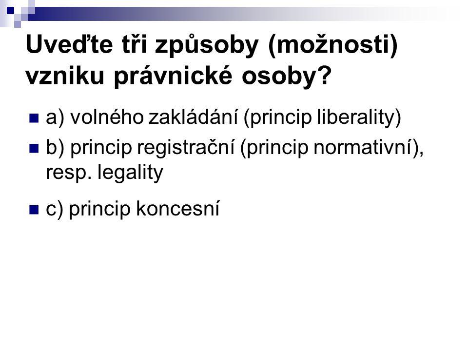 Uveďte tři způsoby (možnosti) vzniku právnické osoby? a) volného zakládání (princip liberality) b) princip registrační (princip normativní), resp. leg