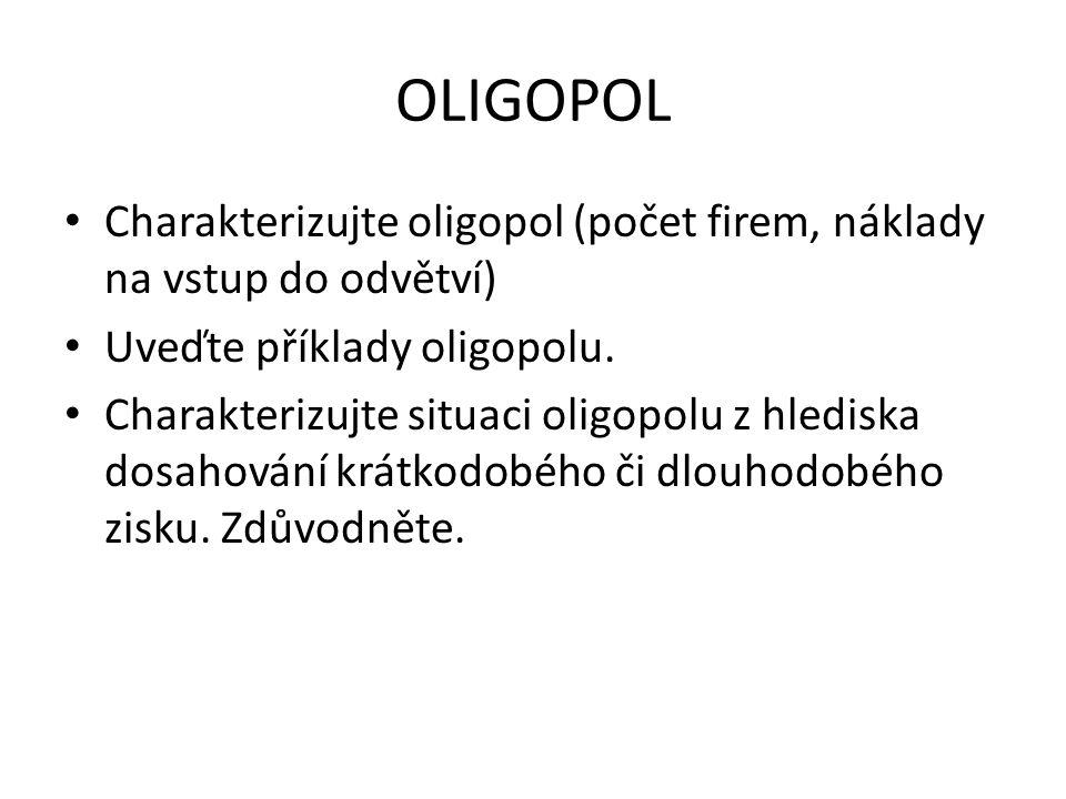 OLIGOPOL Charakterizujte oligopol (počet firem, náklady na vstup do odvětví) Uveďte příklady oligopolu. Charakterizujte situaci oligopolu z hlediska d