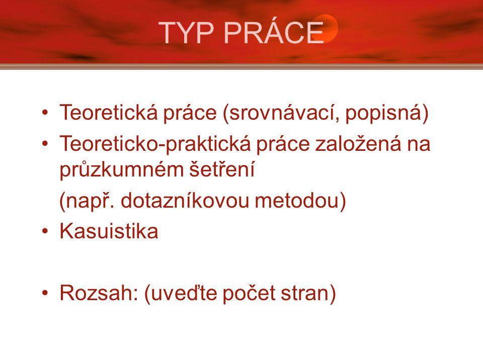 TYP PRÁCE Teoretická práce (srovnávací, popisná) Teoreticko-praktická práce založená na průzkumném šetření (např.