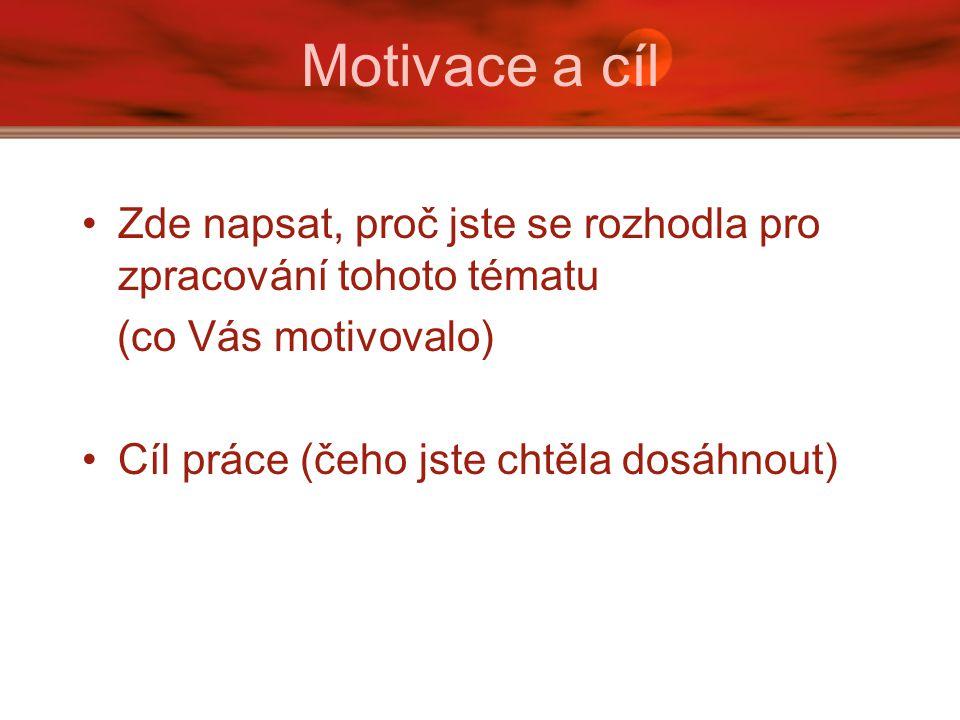 Motivace a cíl Zde napsat, proč jste se rozhodla pro zpracování tohoto tématu (co Vás motivovalo) Cíl práce (čeho jste chtěla dosáhnout)