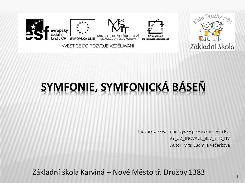 Název vzdělávacího materiáluSymfonie, symfonická báseň Číslo vzdělávacího materiáluVY_32_INOVACE_857_7TR_HV Číslo šablonyIII/2 AutorVečerková Ludmila, Mgr.