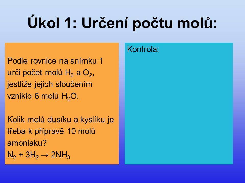 Úkol 1: Určení počtu molů: Podle rovnice na snímku 1 urči počet molů H 2 a O 2, jestliže jejich sloučením vzniklo 6 molů H 2 O. Kolik molů dusíku a ky