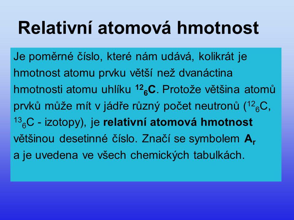 Relativní atomová hmotnost Je poměrné číslo, které nám udává, kolikrát je hmotnost atomu prvku větší než dvanáctina hmotnosti atomu uhlíku 12 6 C. Pro