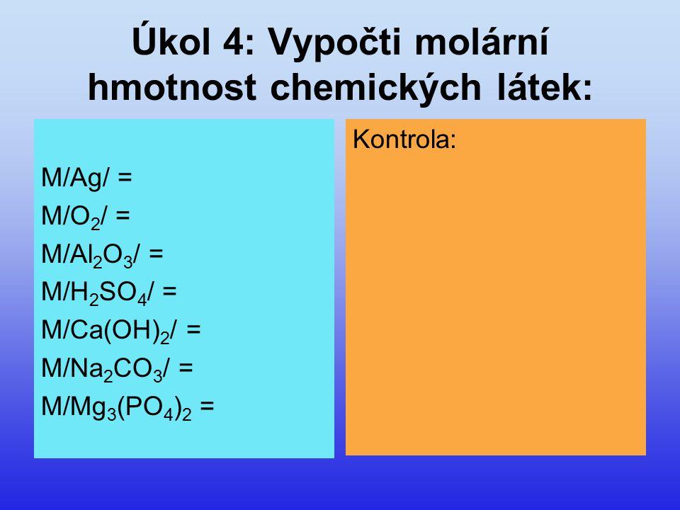 Úkol 4: Vypočti molární hmotnost chemických látek: M/Ag/ = M/O 2 / = M/Al 2 O 3 / = M/H 2 SO 4 / = M/Ca(OH) 2 / = M/Na 2 CO 3 / = M/Mg 3 (PO 4 ) 2 = Kontrola: 108 g/mol 32 g/mol 102 g/mol 98 g/mol 74 g/mol 106 g/mol 262 g/mol