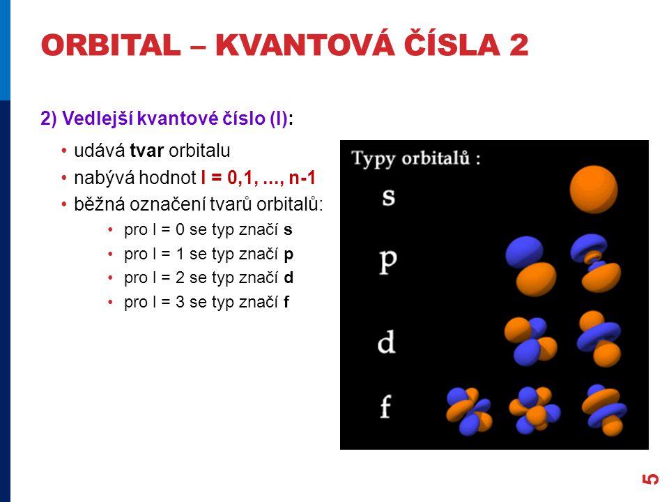 ORBITAL – KVANTOVÁ ČÍSLA 2 2) Vedlejší kvantové číslo (l): udává tvar orbitalu nabývá hodnot l = 0,1,..., n-1 běžná označení tvarů orbitalů: pro l = 0 se typ značí s pro l = 1 se typ značí p pro l = 2 se typ značí d pro l = 3 se typ značí f 5