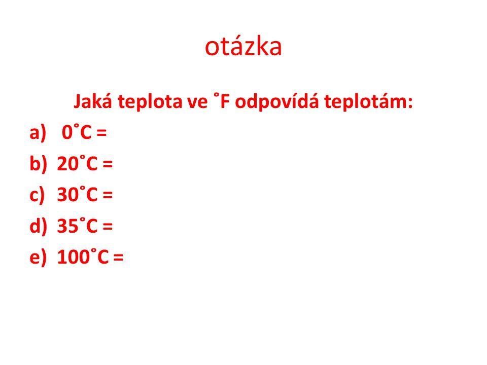 otázka Jaká teplota ve ˚F odpovídá teplotám: a) 0˚C = b)20˚C = c)30˚C = d)35˚C = e)100˚C =