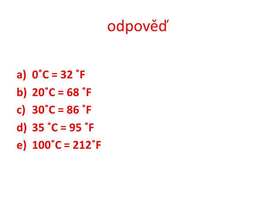 odpověď a)0˚C = 32 ˚F b)20˚C = 68 ˚F c)30˚C = 86 ˚F d)35 ˚C = 95 ˚F e)100˚C = 212˚F