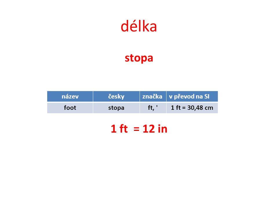 délka stopa 1 ft = 12 in názevčeskyznačkav převod na SI footstopaft, 1 ft = 30,48 cm