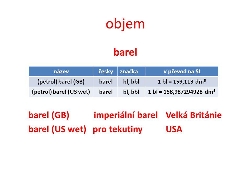 objem barel barel (GB) imperiální barel Velká Británie barel (US wet) pro tekutinyUSA názevčeskyznačkav převod na SI (petrol) barel (GB)barelbl, bbl1 bl = 159,113 dm 3 (petrol) barel (US wet)barelbl, bbl1 bl = 158,987294928 dm 3