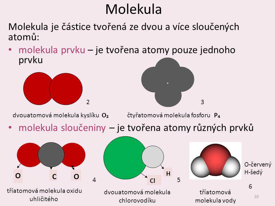 Molekula Molekula je částice tvořená ze dvou a více sloučených atomů: molekula prvku – je tvořena atomy pouze jednoho prvku molekula sloučeniny – je t