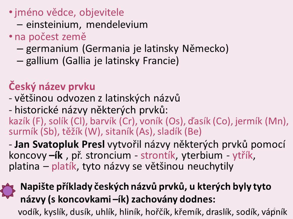4 jméno vědce, objevitele –einsteinium, mendelevium na počest země – germanium (Germania je latinsky Německo) – gallium (Gallia je latinsky Francie) Český název prvku -většinou odvozen z latinských názvů -historické názvy některých prvků: kazík (F), solík (Cl), barvík (Cr), voník (Os), ďasík (Co), jermík (Mn), surmík (Sb), těžík (W), sitaník (As), sladík (Be) -Jan Svatopluk Presl vytvořil názvy některých prvků pomocí koncovy –ík, př.