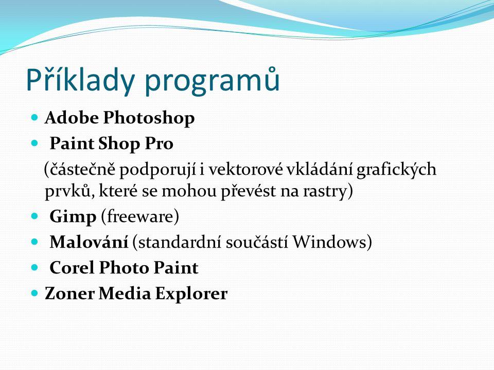 Příklady programů Adobe Photoshop Paint Shop Pro (částečně podporují i vektorové vkládání grafických prvků, které se mohou převést na rastry) Gimp (freeware) Malování (standardní součástí Windows) Corel Photo Paint Zoner Media Explorer