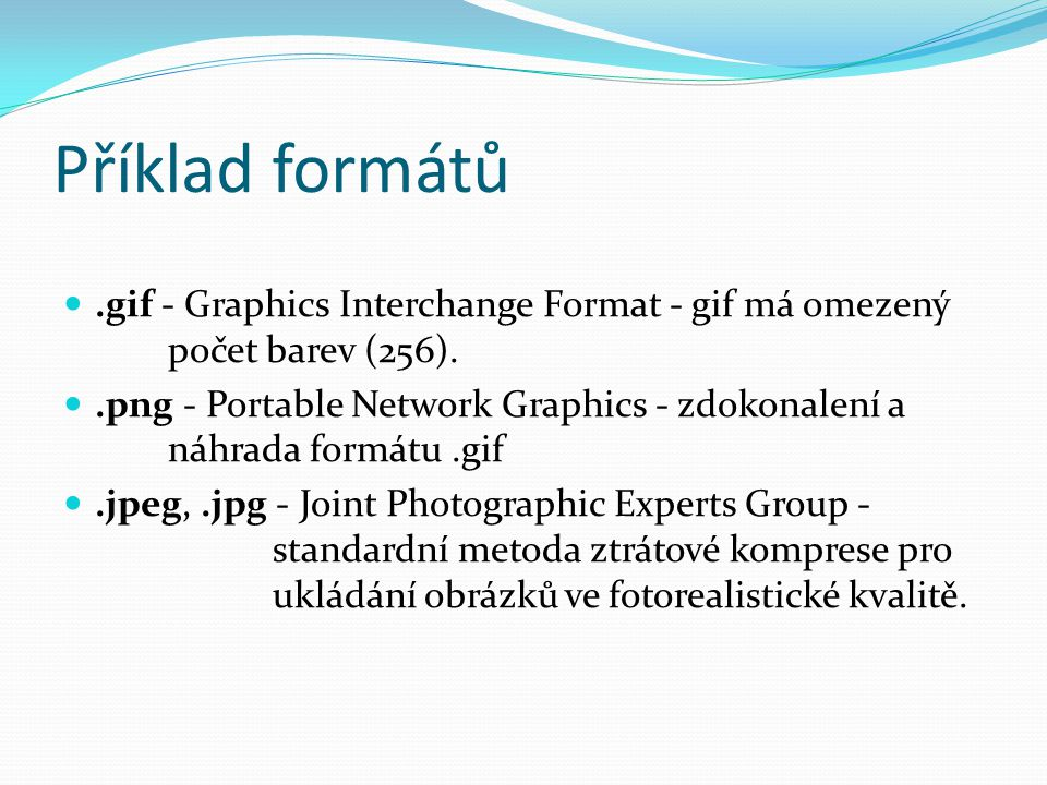 Příklad formátů.gif - Graphics Interchange Format - gif má omezený počet barev (256)..png - Portable Network Graphics - zdokonalení a náhrada formátu.gif.jpeg,.jpg - Joint Photographic Experts Group - standardní metoda ztrátové komprese pro ukládání obrázků ve fotorealistické kvalitě.