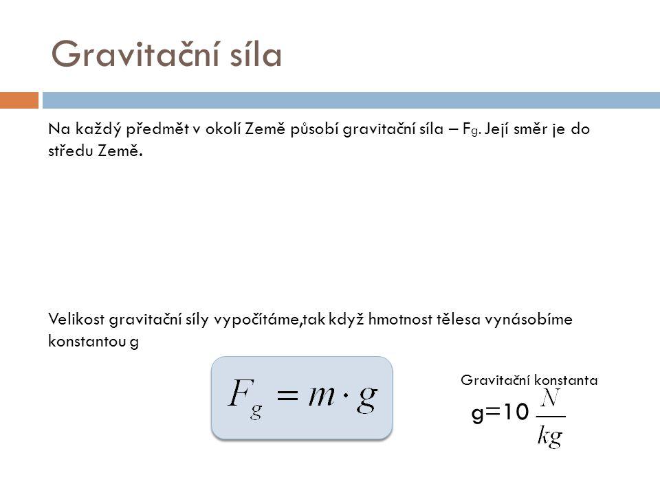 Gravitační síla Na každý předmět v okolí Země působí gravitační síla – F g. Její směr je do středu Země. Velikost gravitační síly vypočítáme,tak když