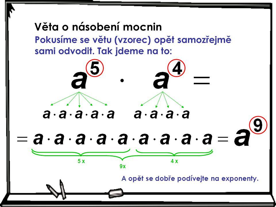 Věta o násobení mocnin Pokusíme se větu (vzorec) opět samozřejmě sami odvodit. Tak jdeme na to: 5 x4 x 9x A opět se dobře podívejte na exponenty.