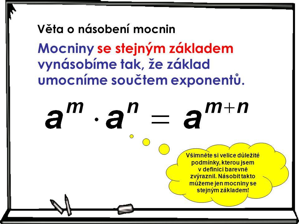 Věta o násobení mocnin Mocniny se stejným základem vynásobíme tak, že základ umocníme součtem exponentů. Všimněte si velice důležité podmínky, kterou