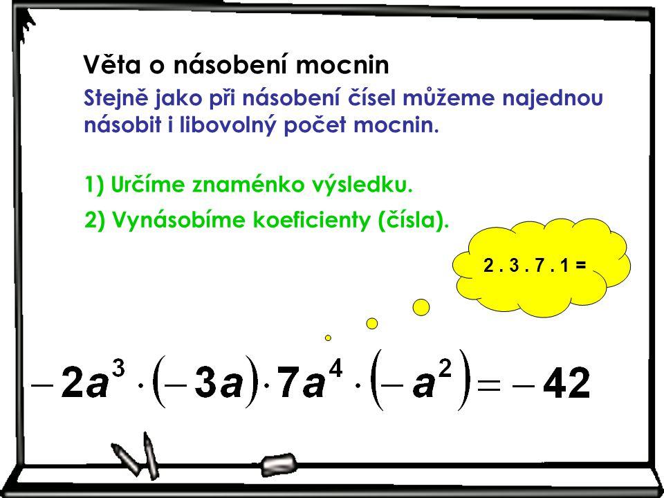 Věta o násobení mocnin Stejně jako při násobení čísel můžeme najednou násobit i libovolný počet mocnin. 1) Určíme znaménko výsledku. 2. 3. 7. 1 = 2) V