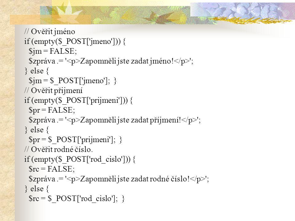 // Ověřit jméno if (empty($_POST['jmeno'])) { $jm = FALSE; $zpráva.= ' Zapomněli jste zadat jméno! '; } else { $jm = $_POST['jmeno']; } // Ověřit přij