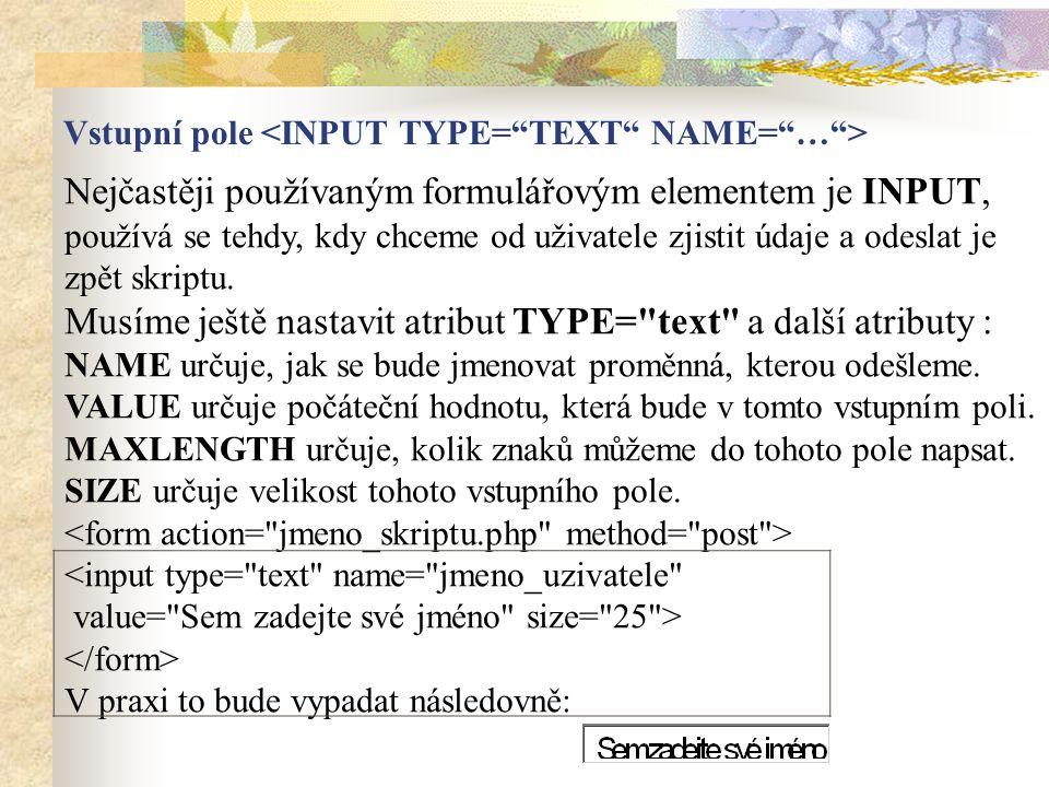 Nejčastěji používaným formulářovým elementem je INPUT, používá se tehdy, kdy chceme od uživatele zjistit údaje a odeslat je zpět skriptu. Musíme ještě