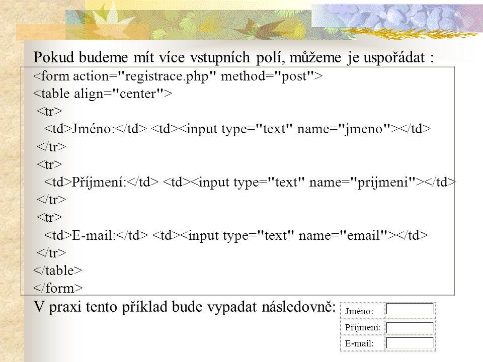 Pokud budeme mít více vstupních polí, můžeme je uspořádat : Jméno: Příjmení: E-mail: V praxi tento příklad bude vypadat následovně: Jméno: Příjmení: E