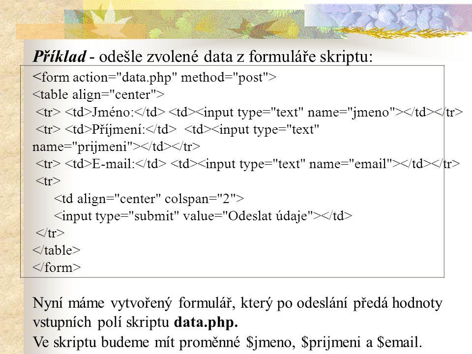 Příklad - odešle zvolené data z formuláře skriptu: Jméno: Příjmení: E-mail: Nyní máme vytvořený formulář, který po odeslání předá hodnoty vstupních po