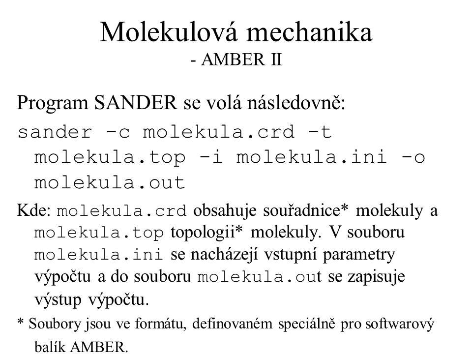 Molekulová mechanika - AMBER II Program SANDER se volá následovně: sander -c molekula.crd -t molekula.top -i molekula.ini -o molekula.out Kde: molekula.crd obsahuje souřadnice* molekuly a molekula.top topologii* molekuly.