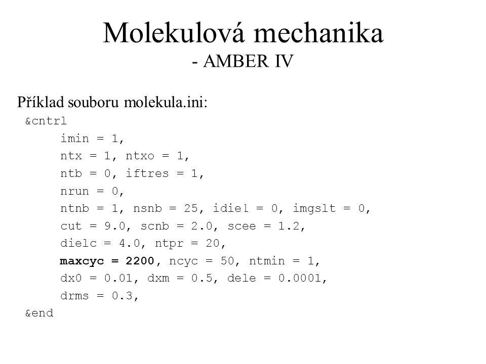 Molekulová mechanika - AMBER IV Příklad souboru molekula.ini: &cntrl imin = 1, ntx = 1, ntxo = 1, ntb = 0, iftres = 1, nrun = 0, ntnb = 1, nsnb = 25, idiel = 0, imgslt = 0, cut = 9.0, scnb = 2.0, scee = 1.2, dielc = 4.0, ntpr = 20, maxcyc = 2200, ncyc = 50, ntmin = 1, dx0 = 0.01, dxm = 0.5, dele = 0.0001, drms = 0.3, &end