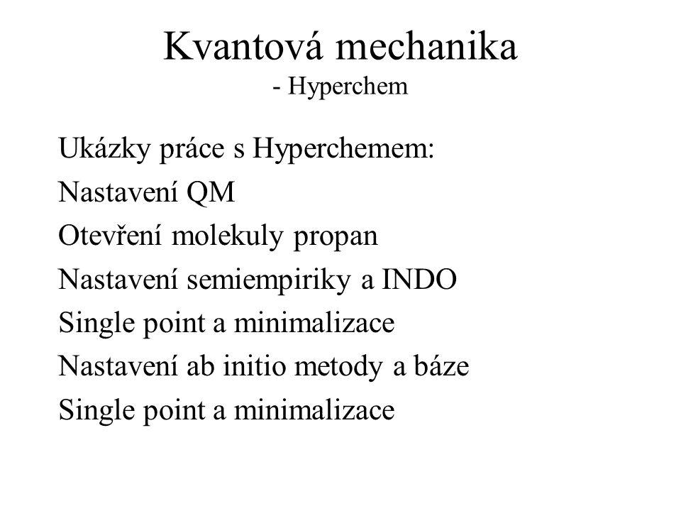 Kvantová mechanika - Hyperchem Ukázky práce s Hyperchemem: Nastavení QM Otevření molekuly propan Nastavení semiempiriky a INDO Single point a minimalizace Nastavení ab initio metody a báze Single point a minimalizace