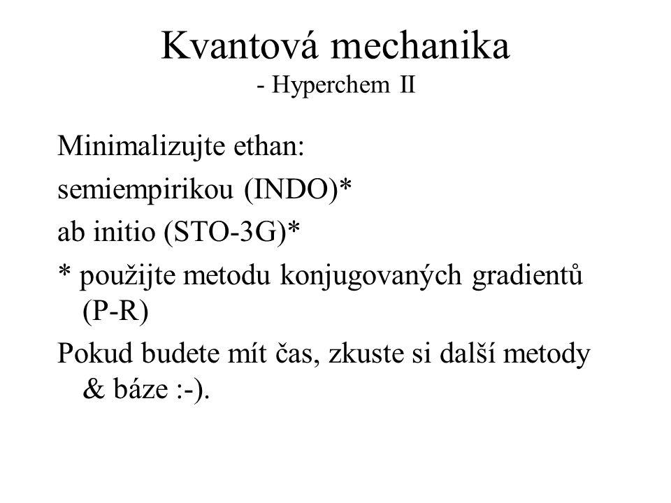 Kvantová mechanika - Hyperchem II Minimalizujte ethan: semiempirikou (INDO)* ab initio (STO-3G)* * použijte metodu konjugovaných gradientů (P-R) Pokud budete mít čas, zkuste si další metody & báze :-).
