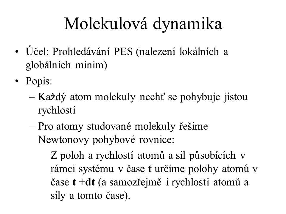 Molekulová dynamika Účel: Prohledávání PES (nalezení lokálních a globálních minim) Popis: –Každý atom molekuly nechť se pohybuje jistou rychlostí –Pro atomy studované molekuly řešíme Newtonovy pohybové rovnice: Z poloh a rychlostí atomů a sil působících v rámci systému v čase t určíme polohy atomů v čase t +dt (a samozřejmě i rychlosti atomů a síly a tomto čase).