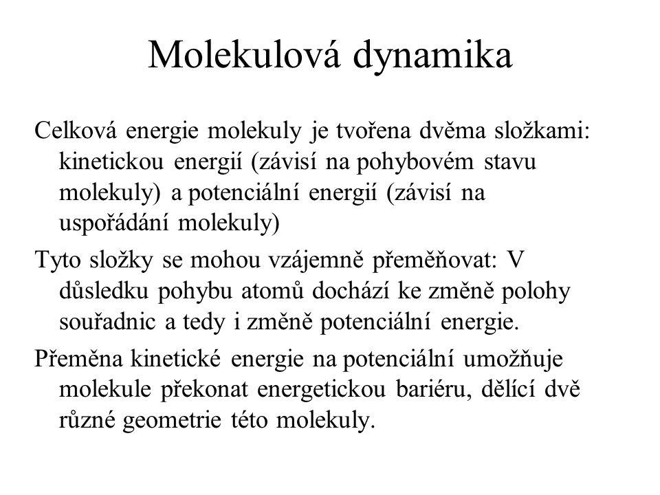 Molekulová dynamika Celková energie molekuly je tvořena dvěma složkami: kinetickou energií (závisí na pohybovém stavu molekuly) a potenciální energií (závisí na uspořádání molekuly) Tyto složky se mohou vzájemně přeměňovat: V důsledku pohybu atomů dochází ke změně polohy souřadnic a tedy i změně potenciální energie.