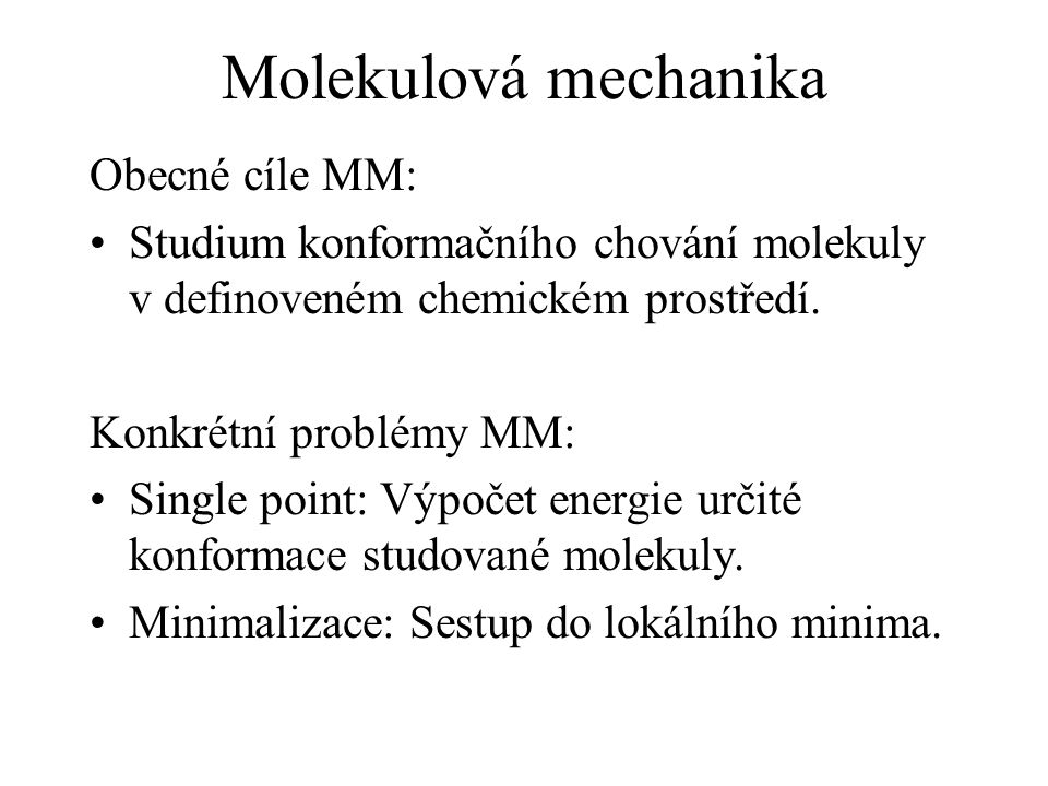 Molekulová mechanika Obecné cíle MM: Studium konformačního chování molekuly v definoveném chemickém prostředí.