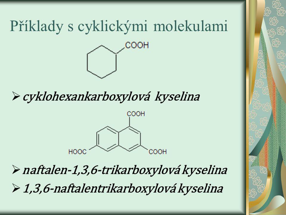 Příklady s cyklickými molekulami  cyklohexankarboxylová kyselina  naftalen-1,3,6-trikarboxylová kyselina  1,3,6-naftalentrikarboxylová kyselina
