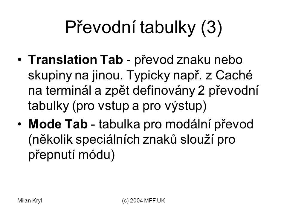 Milan Kryl(c) 2004 MFF UK Převodní tabulky (4) Identifier Tab - určuje, které znaky se mohou objevit ve jménu (proměnné, rutiny, tabulky,...) Collation Tab - definuje pořadí při použití řetězce jako indexu (odlišné od normálního slovníkového uspořádání) Pokud je třeba slovníkového uspořádání, definuje se tabulká následovně: A101;1 a101;2 B102;1 b102;2