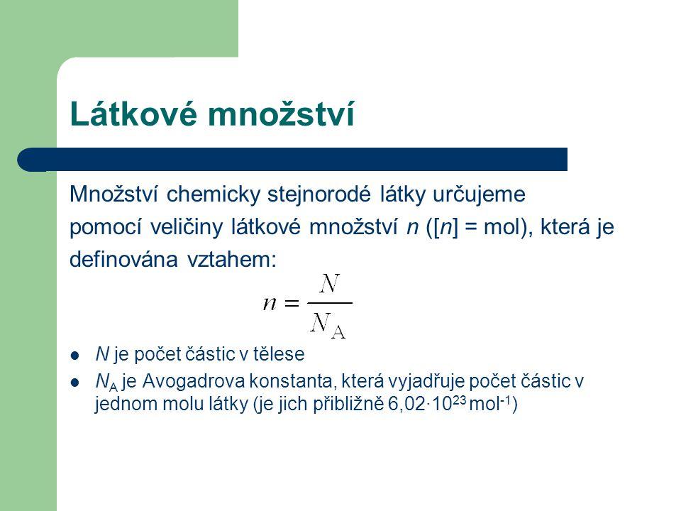Látkové množství Množství chemicky stejnorodé látky určujeme pomocí veličiny látkové množství n ([n] = mol), která je definována vztahem: N je počet částic v tělese N A je Avogadrova konstanta, která vyjadřuje počet částic v jednom molu látky (je jich přibližně 6,02·10 23 mol -1 )