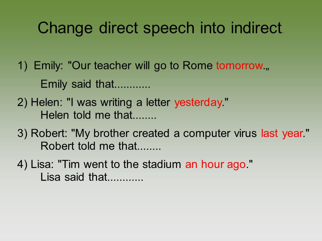 Solution: 1) Emily: Our teacher will go to Rome tomorrow. Emily said that their teacher would go to Rome the next/ following day.